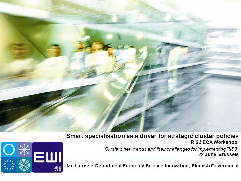 """Smart specialisation as a driver for strategic cluster policies RIS3 ECA Workshop: """"Clusters new trends and their challenges for implementing RIS3"""" 22"""