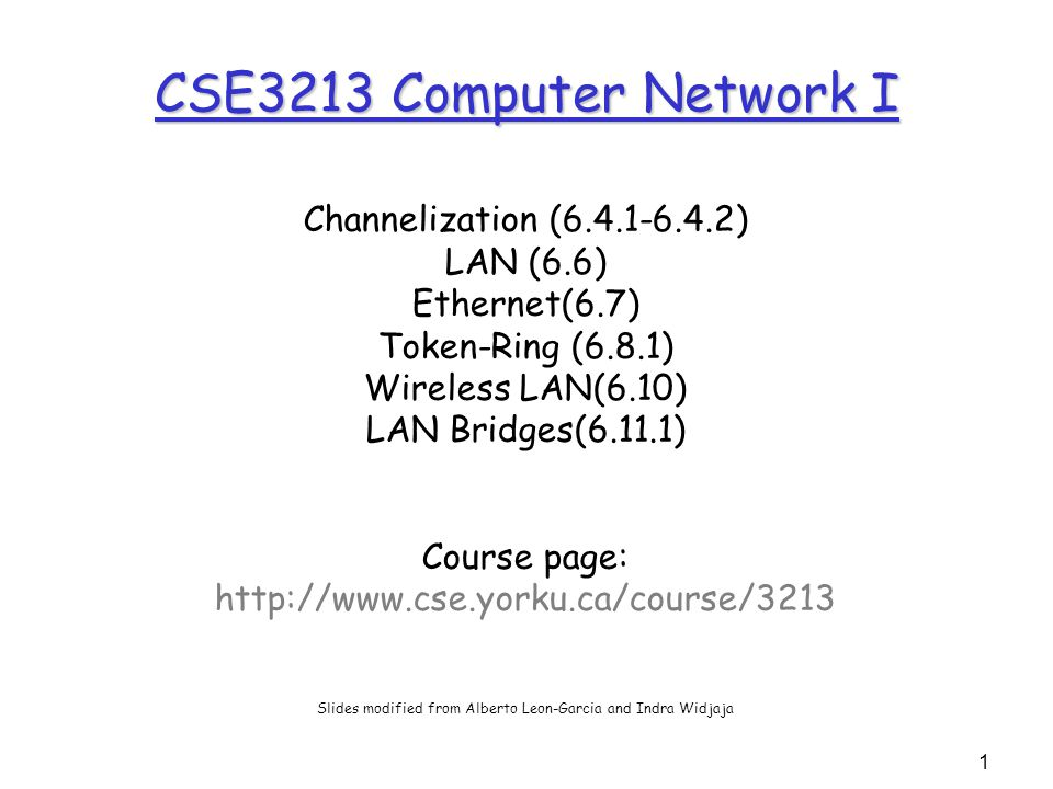 1 CSE3213 Computer Network I Channelization (6.4.1-6.4.2) LAN (6.6) Ethernet(6.7) Token-Ring (6.8.1) Wireless LAN(6.10) LAN Bridges(6.11.1) Course page: http://www.cse.yorku.ca/course/3213 Slides modified from Alberto Leon-Garcia and Indra Widjaja