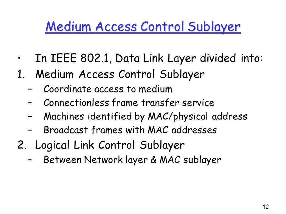 12 Medium Access Control Sublayer In IEEE 802.1, Data Link Layer divided into: 1.Medium Access Control Sublayer –Coordinate access to medium –Connectionless frame transfer service –Machines identified by MAC/physical address –Broadcast frames with MAC addresses 2.Logical Link Control Sublayer –Between Network layer & MAC sublayer