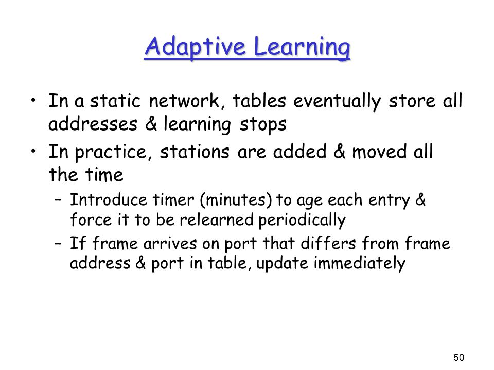50 Adaptive Learning In a static network, tables eventually store all addresses & learning stops In practice, stations are added & moved all the time –Introduce timer (minutes) to age each entry & force it to be relearned periodically –If frame arrives on port that differs from frame address & port in table, update immediately