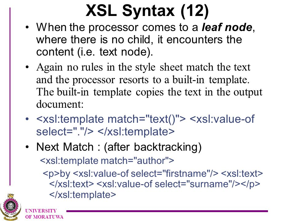 UNIVERSITY OF MORATUWA XSL Syntax (12) When the processor comes to a leaf node, where there is no child, it encounters the content (i.e.