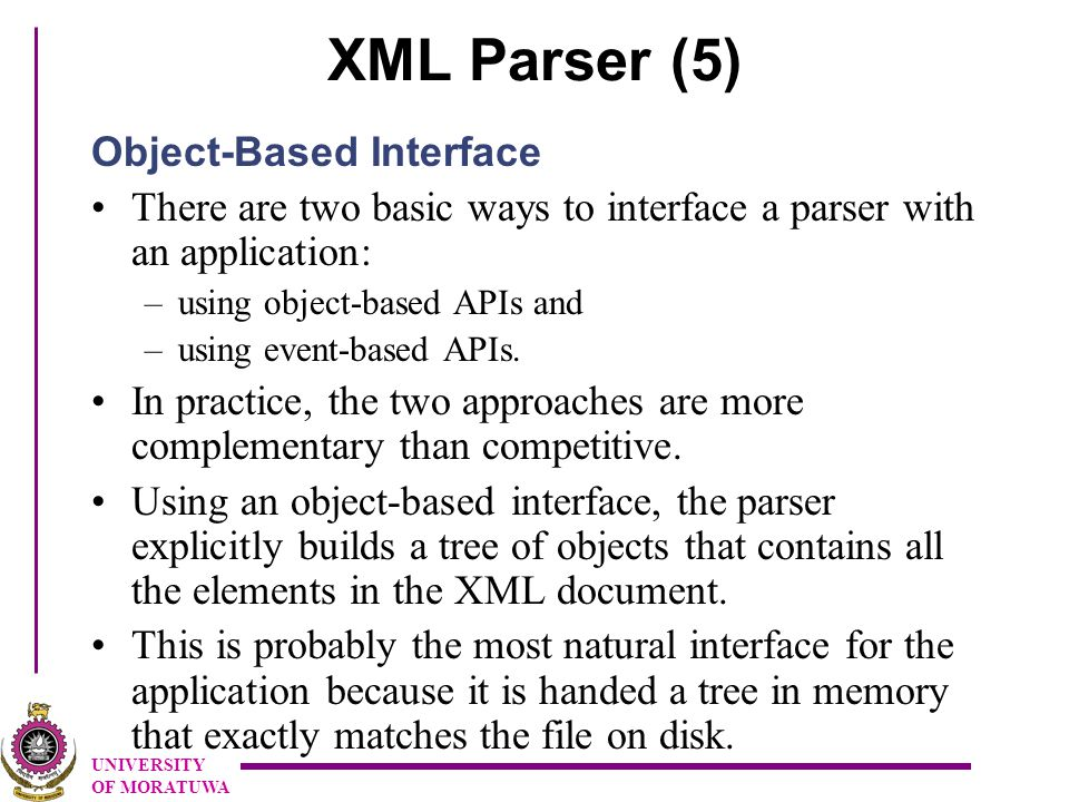 UNIVERSITY OF MORATUWA XML Parser (5) Object-Based Interface There are two basic ways to interface a parser with an application: –using object-based APIs and –using event-based APIs.