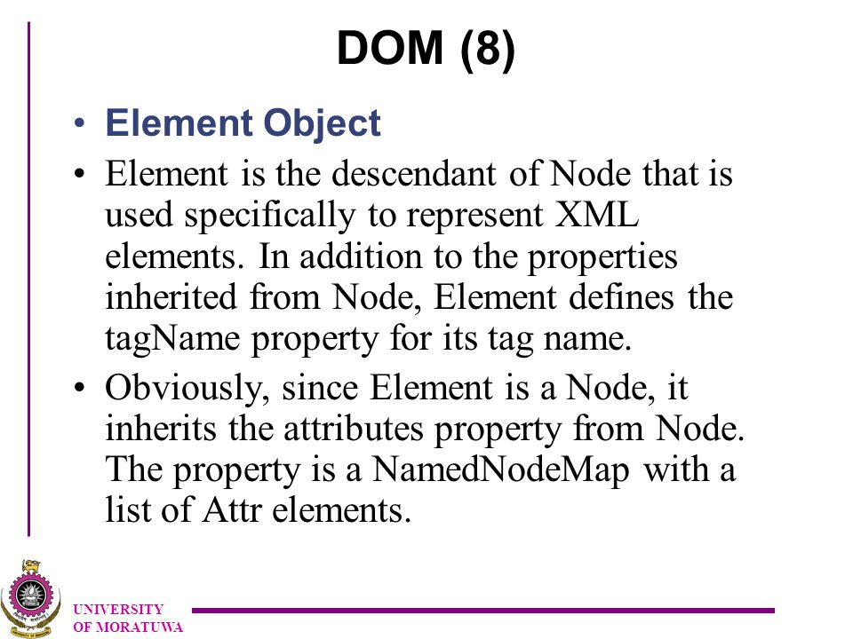 UNIVERSITY OF MORATUWA DOM (8) Element Object Element is the descendant of Node that is used specifically to represent XML elements.