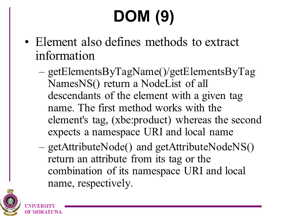 UNIVERSITY OF MORATUWA DOM (9) Element also defines methods to extract information –getElementsByTagName()/getElementsByTag NamesNS() return a NodeList of all descendants of the element with a given tag name.