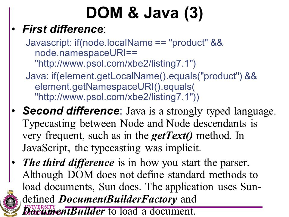 UNIVERSITY OF MORATUWA DOM & Java (3) First difference: Javascript: if(node.localName == product && node.namespaceURI== http://www.psol.com/xbe2/listing7.1 ) Java: if(element.getLocalName().equals( product ) && element.getNamespaceURI().equals( http://www.psol.com/xbe2/listing7.1 )) Second difference : Java is a strongly typed language.