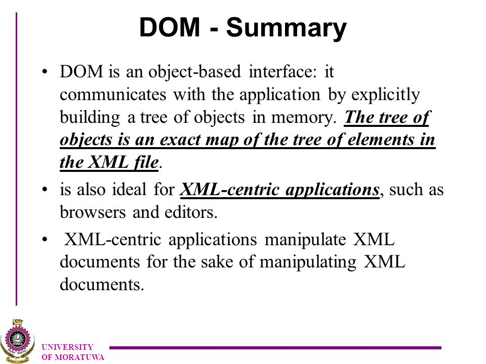 UNIVERSITY OF MORATUWA DOM - Summary DOM is an object-based interface: it communicates with the application by explicitly building a tree of objects in memory.