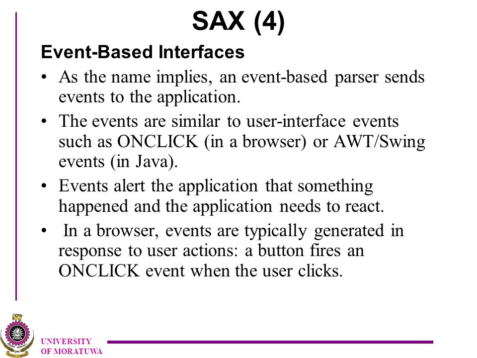 UNIVERSITY OF MORATUWA SAX (4) Event-Based Interfaces As the name implies, an event-based parser sends events to the application.