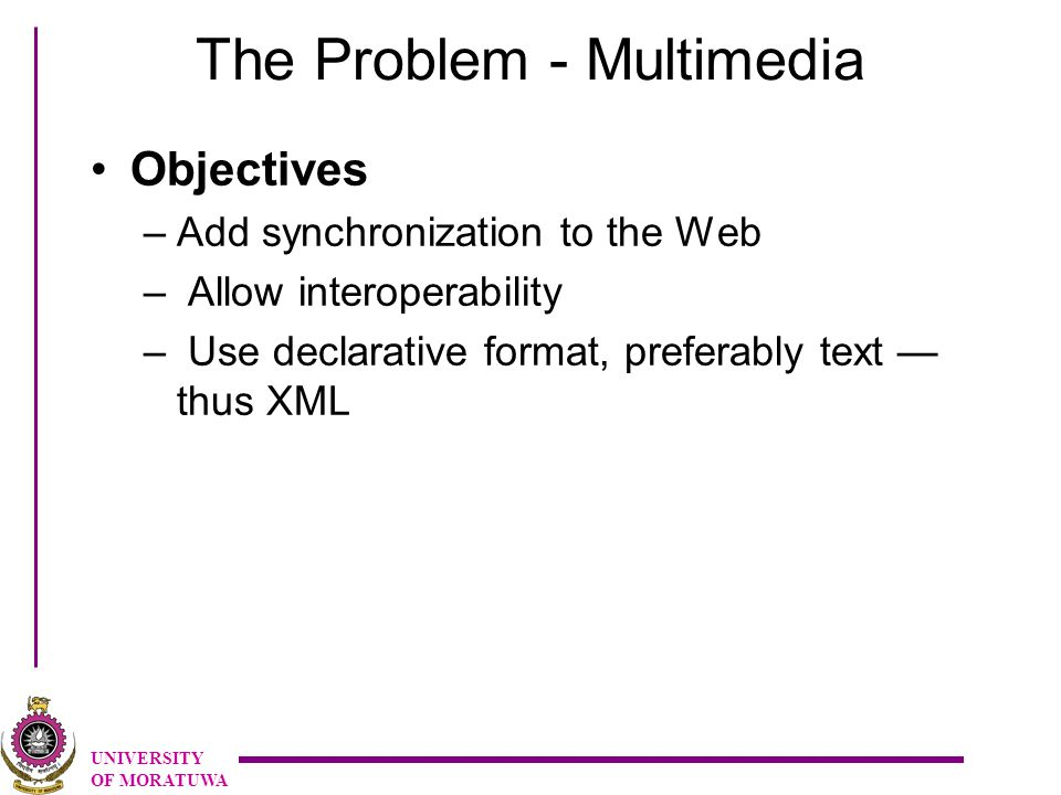 UNIVERSITY OF MORATUWA The Problem - Multimedia Objectives –Add synchronization to the Web – Allow interoperability – Use declarative format, preferably text — thus XML