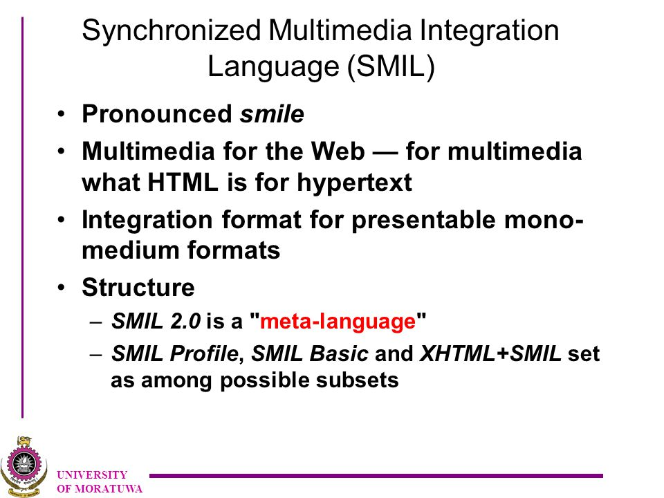 UNIVERSITY OF MORATUWA Synchronized Multimedia Integration Language (SMIL) Pronounced smile Multimedia for the Web — for multimedia what HTML is for hypertext Integration format for presentable mono- medium formats Structure –SMIL 2.0 is a meta-language –SMIL Profile, SMIL Basic and XHTML+SMIL set as among possible subsets