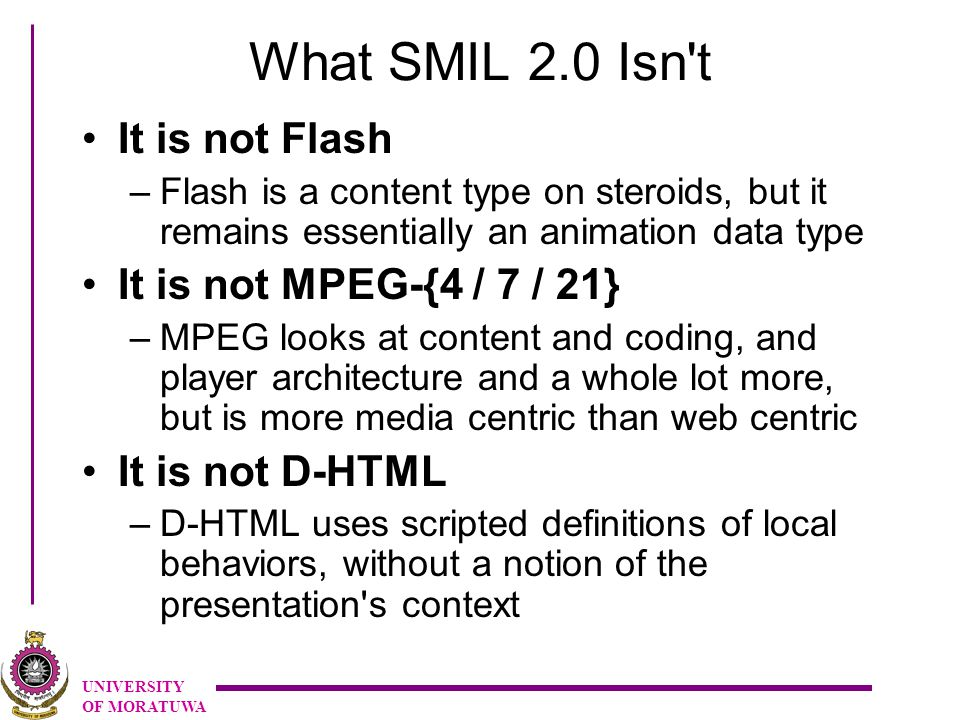 UNIVERSITY OF MORATUWA What SMIL 2.0 Isn t It is not Flash –Flash is a content type on steroids, but it remains essentially an animation data type It is not MPEG-{4 / 7 / 21} –MPEG looks at content and coding, and player architecture and a whole lot more, but is more media centric than web centric It is not D-HTML –D-HTML uses scripted definitions of local behaviors, without a notion of the presentation s context
