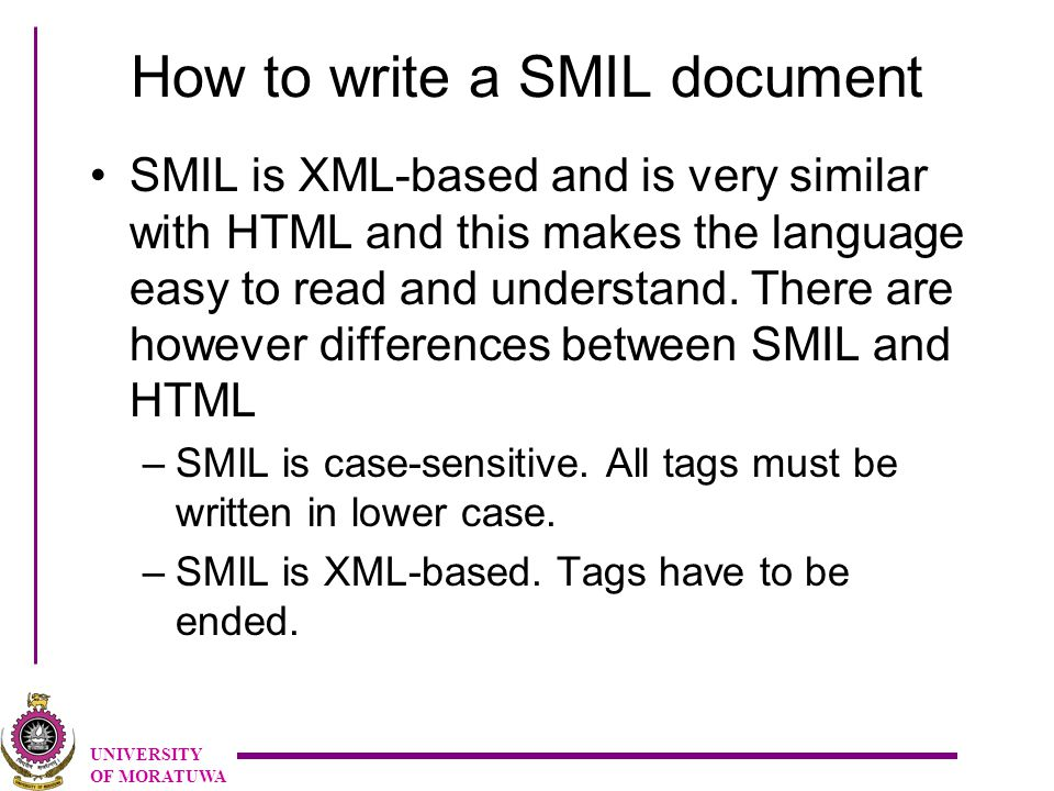 UNIVERSITY OF MORATUWA How to write a SMIL document SMIL is XML-based and is very similar with HTML and this makes the language easy to read and understand.