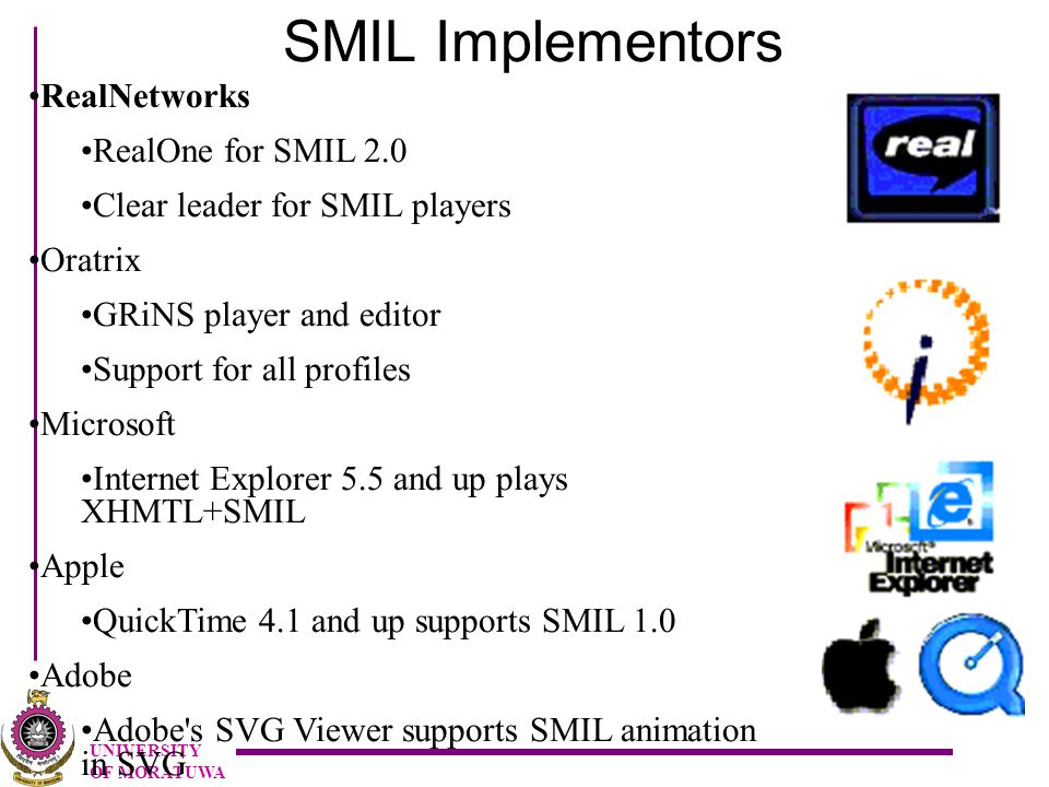 UNIVERSITY OF MORATUWA SMIL Implementors RealNetworks RealOne for SMIL 2.0 Clear leader for SMIL players Oratrix GRiNS player and editor Support for all profiles Microsoft Internet Explorer 5.5 and up plays XHMTL+SMIL Apple QuickTime 4.1 and up supports SMIL 1.0 Adobe Adobe s SVG Viewer supports SMIL animation in SVG
