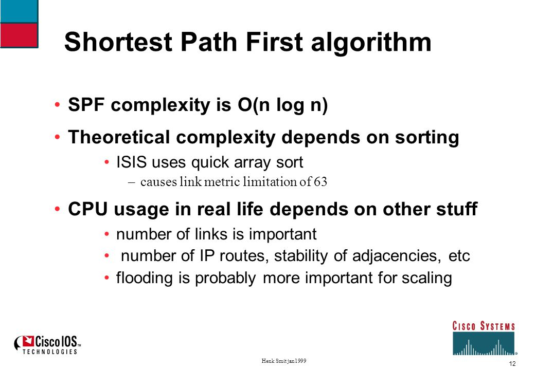 12 Henk Smit jan1999 Shortest Path First algorithm SPF complexity is O(n log n) Theoretical complexity depends on sorting ISIS uses quick array sort –causes link metric limitation of 63 CPU usage in real life depends on other stuff number of links is important number of IP routes, stability of adjacencies, etc flooding is probably more important for scaling