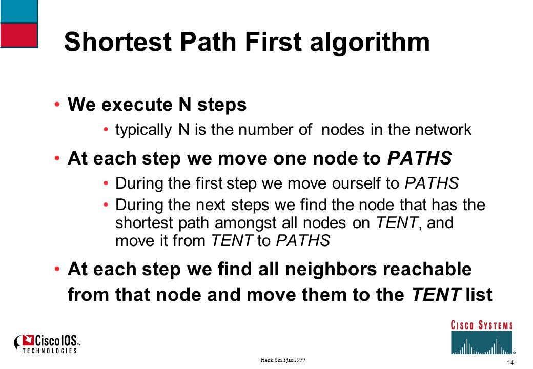 14 Henk Smit jan1999 Shortest Path First algorithm We execute N steps typically N is the number of nodes in the network At each step we move one node to PATHS During the first step we move ourself to PATHS During the next steps we find the node that has the shortest path amongst all nodes on TENT, and move it from TENT to PATHS At each step we find all neighbors reachable from that node and move them to the TENT list
