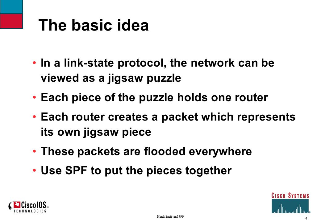 4 Henk Smit jan1999 The basic idea In a link-state protocol, the network can be viewed as a jigsaw puzzle Each piece of the puzzle holds one router Each router creates a packet which represents its own jigsaw piece These packets are flooded everywhere Use SPF to put the pieces together