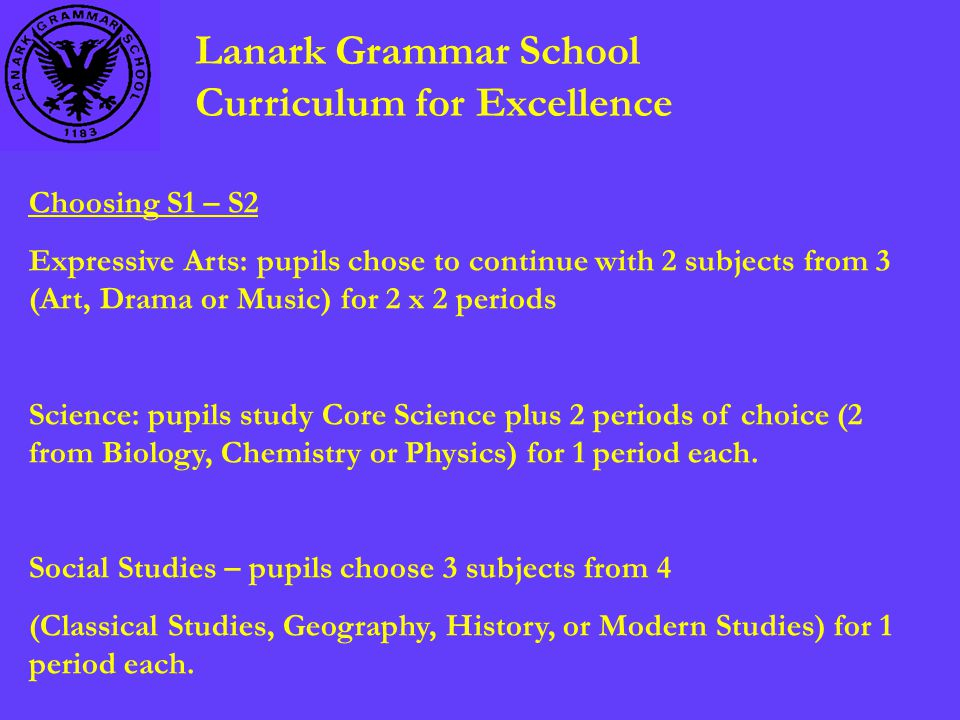 Lanark Grammar School Curriculum for Excellence Choosing S1 – S2 Expressive Arts: pupils chose to continue with 2 subjects from 3 (Art, Drama or Music) for 2 x 2 periods Science: pupils study Core Science plus 2 periods of choice (2 from Biology, Chemistry or Physics) for 1 period each.
