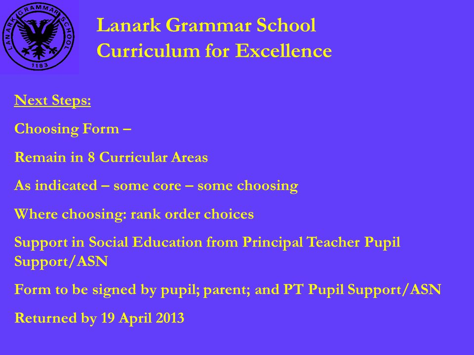 Lanark Grammar School Curriculum for Excellence Next Steps: Choosing Form – Remain in 8 Curricular Areas As indicated – some core – some choosing Where choosing: rank order choices Support in Social Education from Principal Teacher Pupil Support/ASN Form to be signed by pupil; parent; and PT Pupil Support/ASN Returned by 19 April 2013