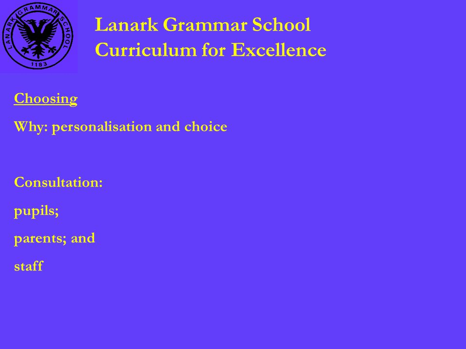 Lanark Grammar School Curriculum for Excellence Choosing Why: personalisation and choice Consultation: pupils; parents; and staff