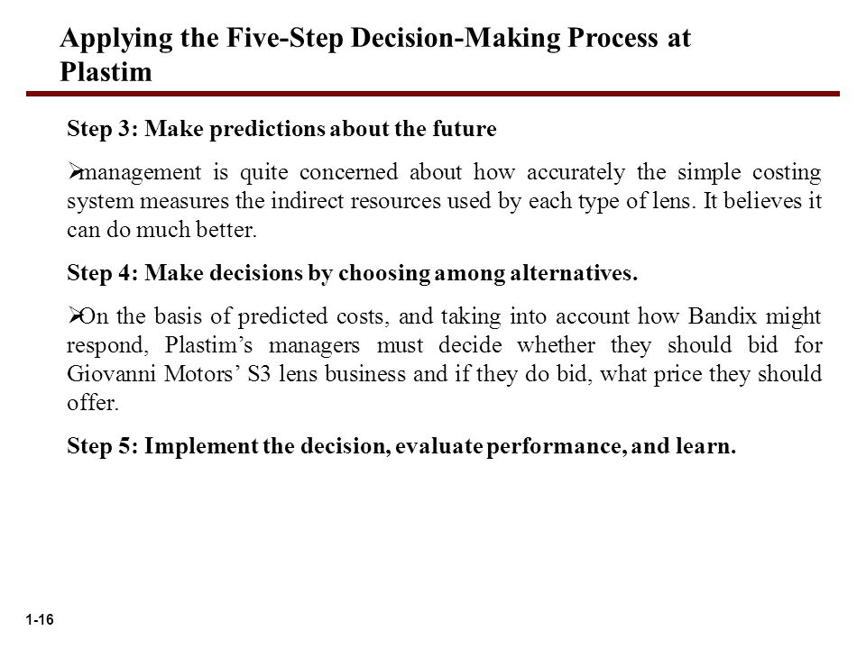 1-16 Applying the Five-Step Decision-Making Process at Plastim Step 3: Make predictions about the future  management is quite concerned about how accurately the simple costing system measures the indirect resources used by each type of lens.