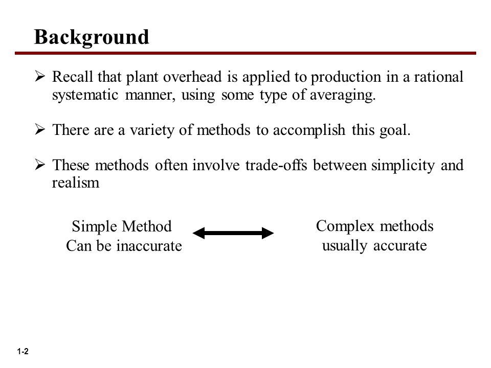 1-2 Background  Recall that plant overhead is applied to production in a rational systematic manner, using some type of averaging.