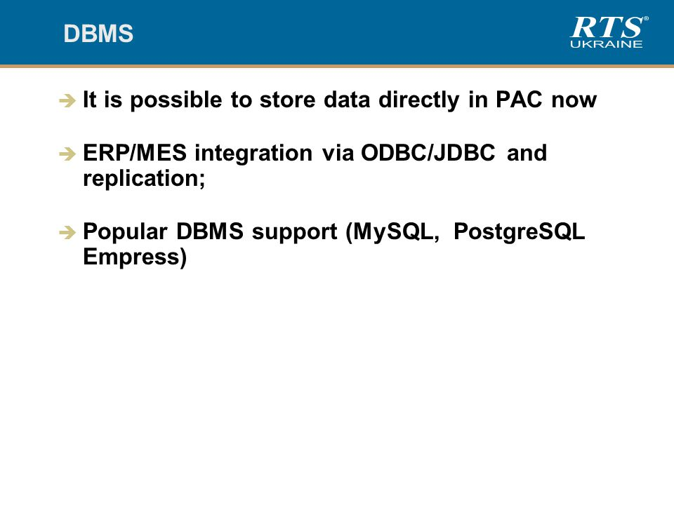 DBMS  It is possible to store data directly in PAC now  ERP/MES integration via ODBC/JDBC and replication;  Popular DBMS support (MySQL, PostgreSQL Empress)
