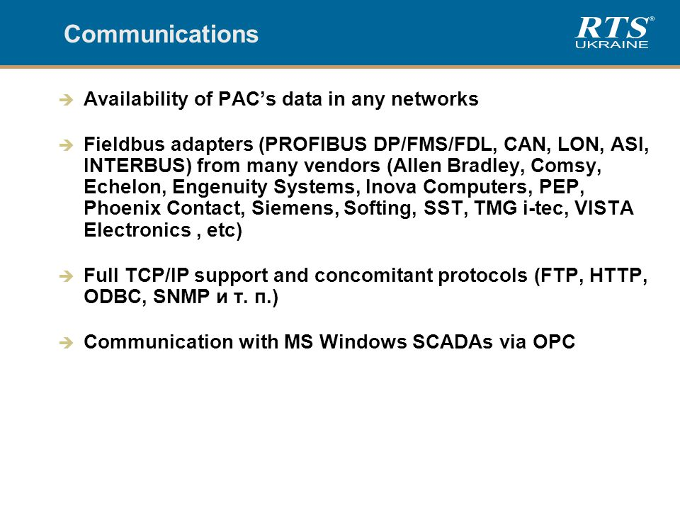Communications  Availability of PAC's data in any networks  Fieldbus adapters (PROFIBUS DP/FMS/FDL, CAN, LON, ASI, INTERBUS) from many vendors (Allen Bradley, Comsy, Echelon, Engenuity Systems, Inova Computers, PEP, Phoenix Contact, Siemens, Softing, SST, TMG i-tec, VISTA Electronics, etc)  Full TCP/IP support and concomitant protocols (FTP, HTTP, ODBC, SNMP и т.