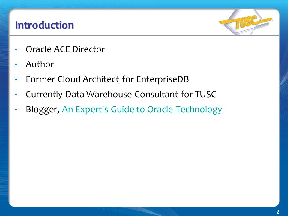 2 Introduction Oracle ACE Director Author Former Cloud Architect for EnterpriseDB Currently Data Warehouse Consultant for TUSC Blogger, An Expert s Guide to Oracle TechnologyAn Expert s Guide to Oracle Technology