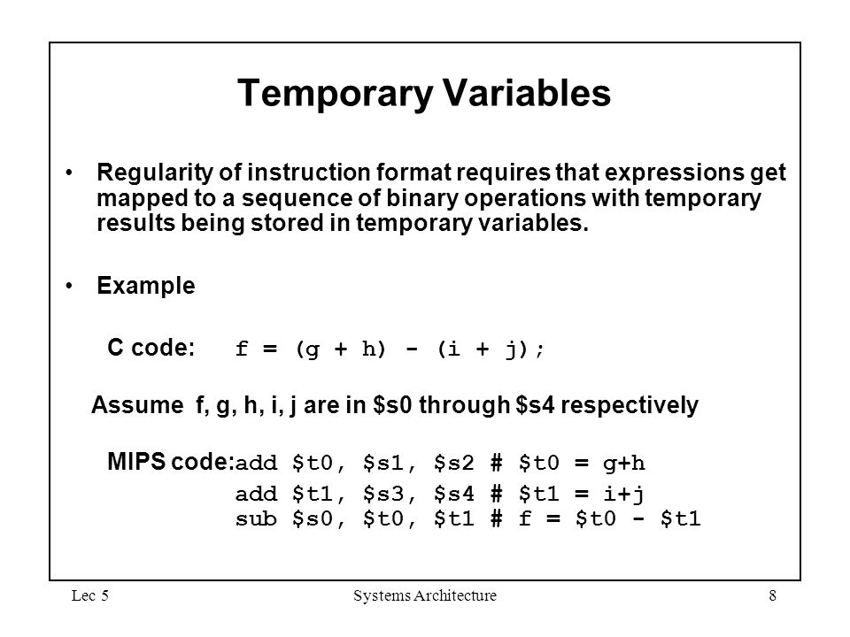 Lec 5Systems Architecture8 Temporary Variables Regularity of instruction format requires that expressions get mapped to a sequence of binary operation