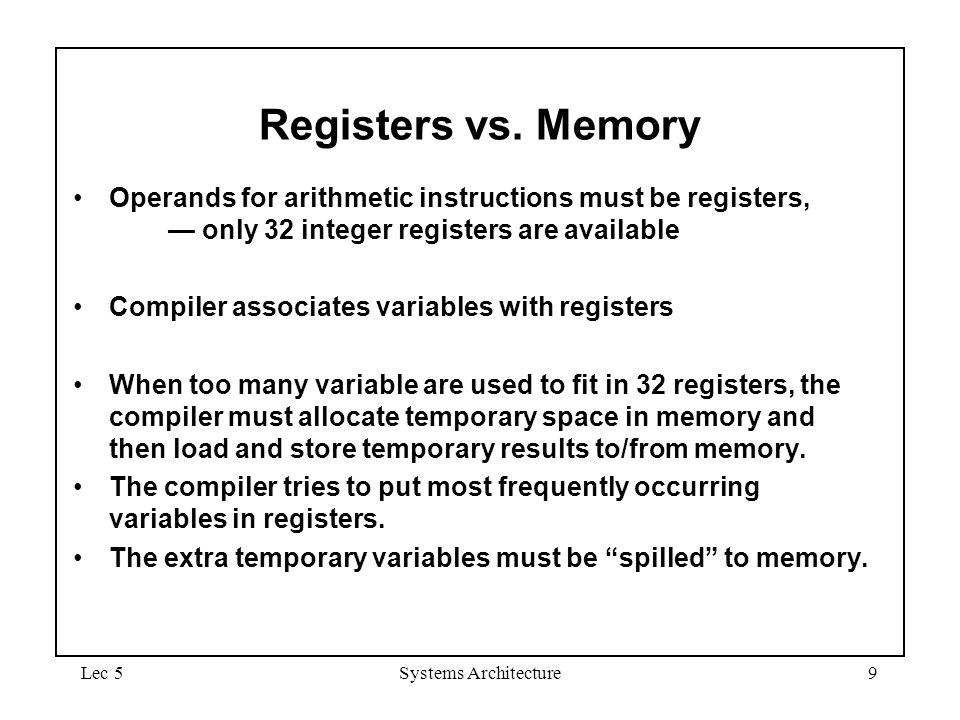 Lec 5Systems Architecture9 Registers vs. Memory Operands for arithmetic instructions must be registers, — only 32 integer registers are available Comp
