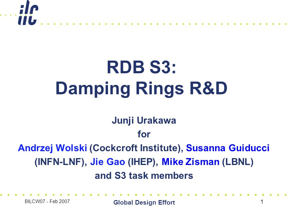 BILCW07 - Feb 2007 Global Design Effort 1 RDB S3: Damping Rings R&D Junji Urakawa for Andrzej Wolski (Cockcroft Institute), Susanna Guiducci (INFN-LNF