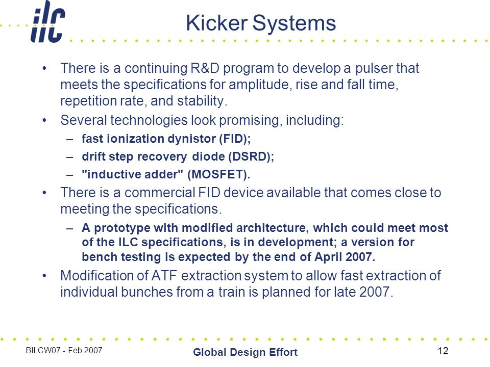 BILCW07 - Feb 2007 Global Design Effort 12 Kicker Systems There is a continuing R&D program to develop a pulser that meets the specifications for amplitude, rise and fall time, repetition rate, and stability.