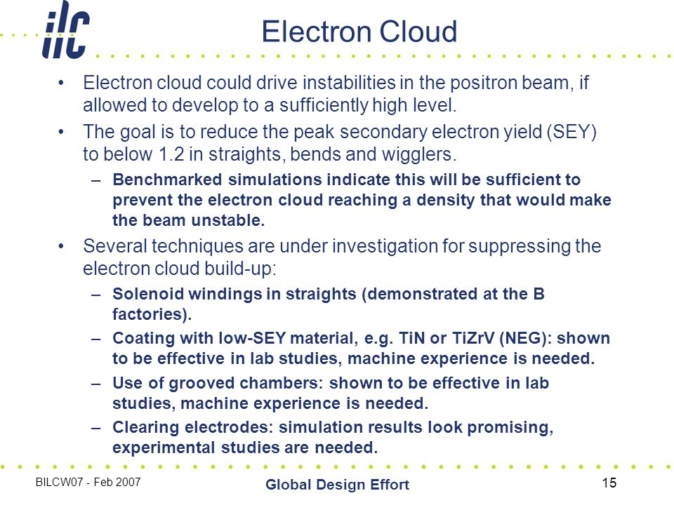 BILCW07 - Feb 2007 Global Design Effort 15 Electron Cloud Electron cloud could drive instabilities in the positron beam, if allowed to develop to a sufficiently high level.