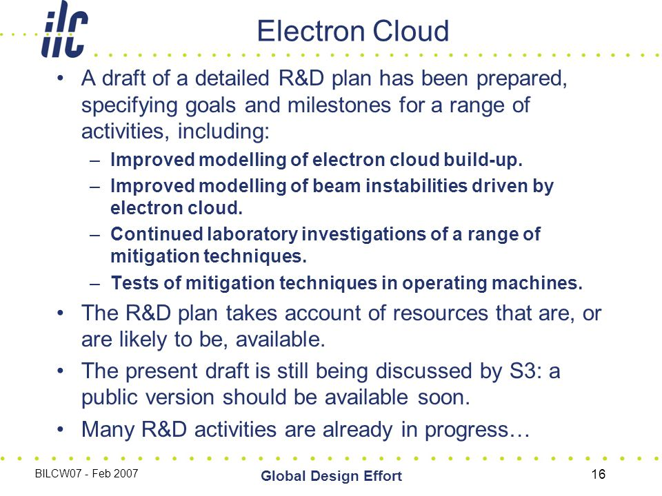 BILCW07 - Feb 2007 Global Design Effort 16 Electron Cloud A draft of a detailed R&D plan has been prepared, specifying goals and milestones for a range of activities, including: –Improved modelling of electron cloud build-up.