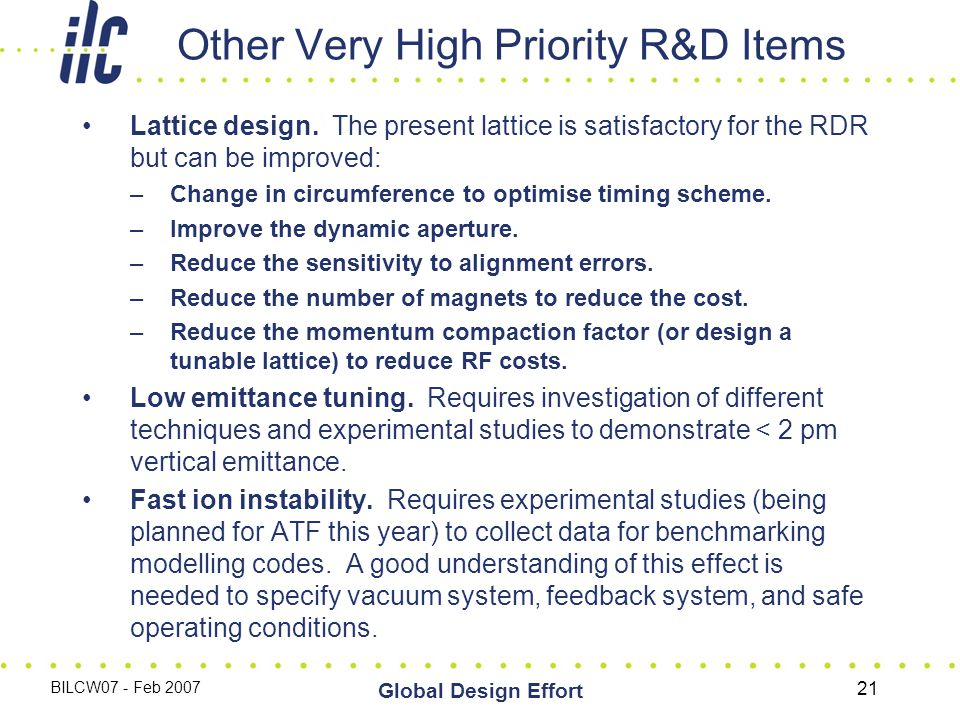 BILCW07 - Feb 2007 Global Design Effort 21 Other Very High Priority R&D Items Lattice design.