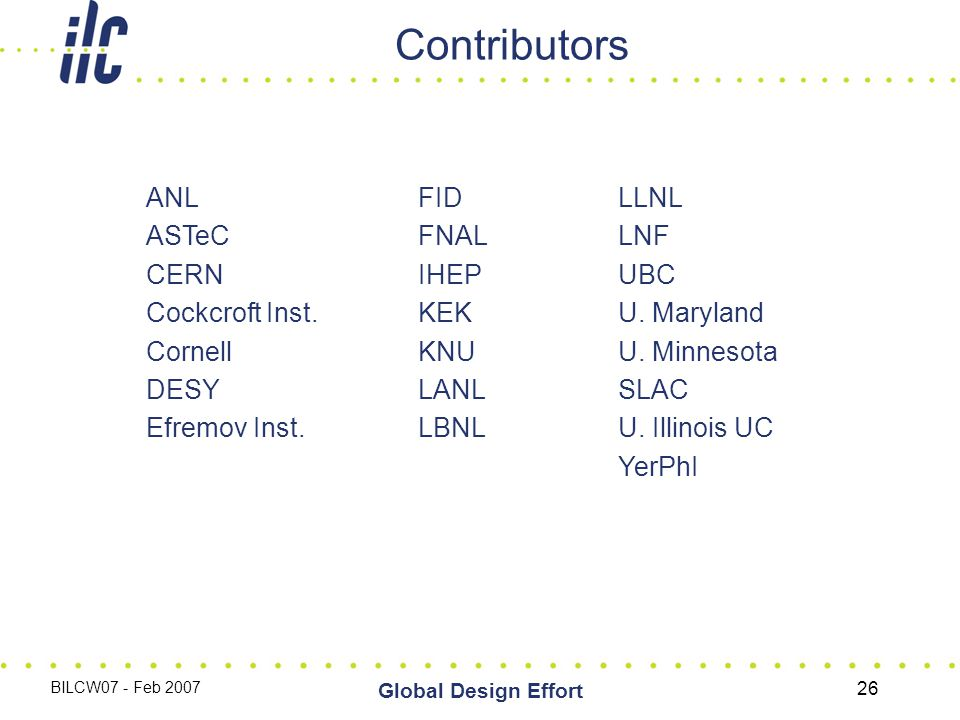 BILCW07 - Feb 2007 Global Design Effort 26 Contributors ANL ASTeC CERN Cockcroft Inst. Cornell DESY Efremov Inst. FID FNAL IHEP KEK KNU LANL LBNL LLNL