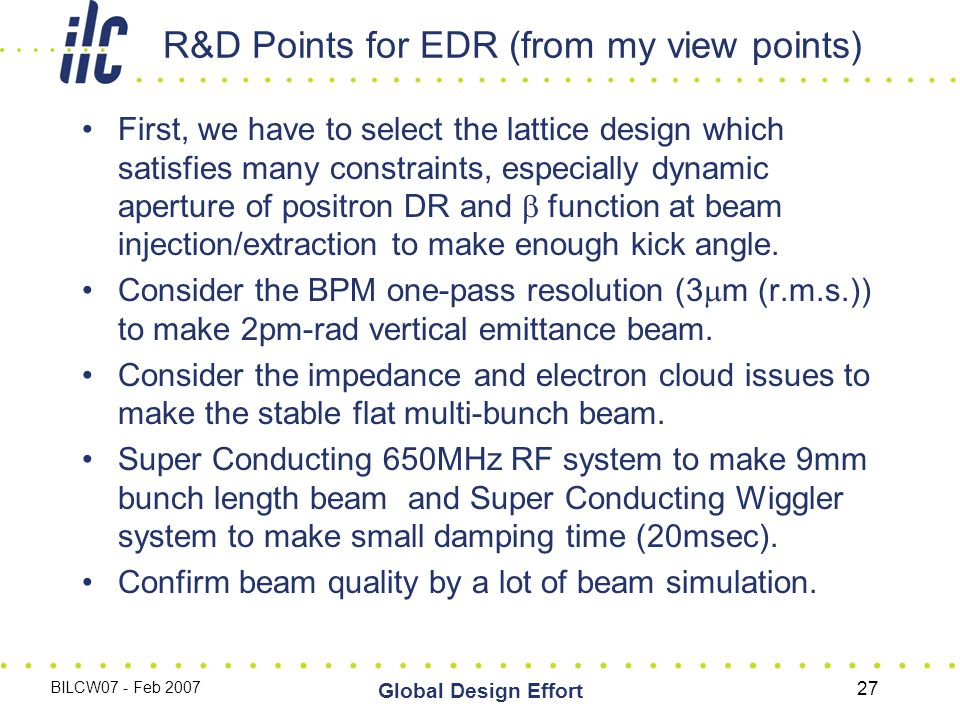 BILCW07 - Feb 2007 Global Design Effort 27 R&D Points for EDR (from my view points) First, we have to select the lattice design which satisfies many constraints, especially dynamic aperture of positron DR and  function at beam injection/extraction to make enough kick angle.