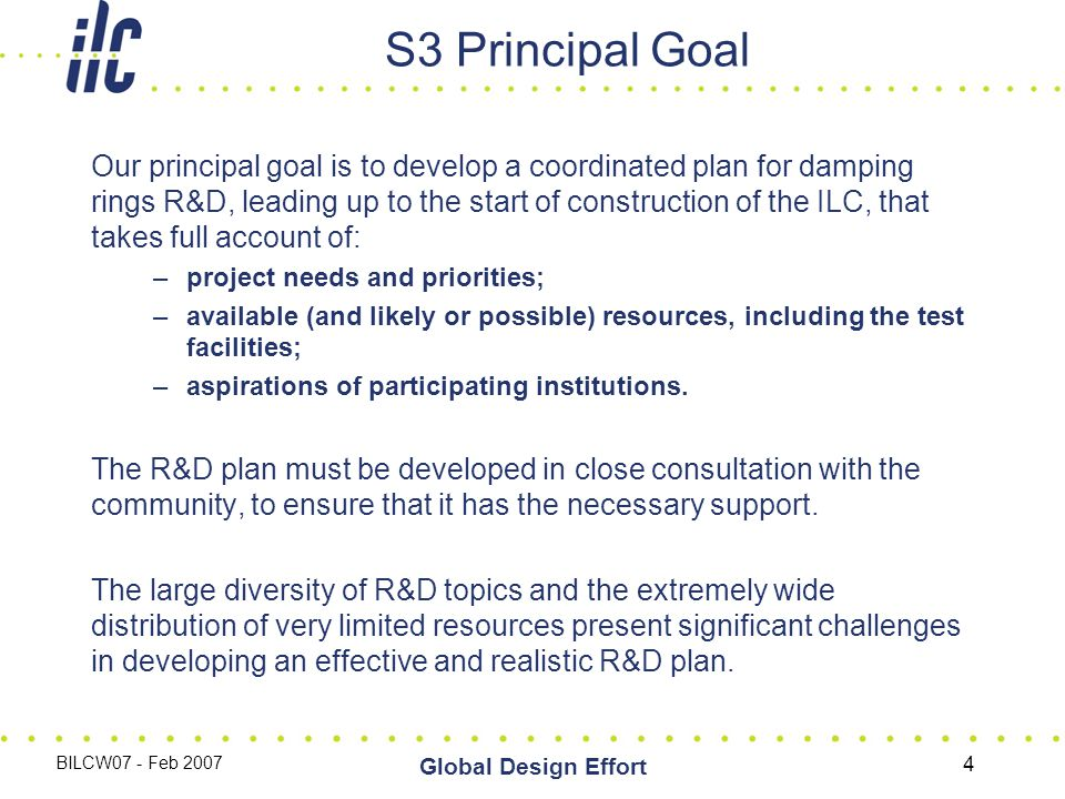 BILCW07 - Feb 2007 Global Design Effort 4 S3 Principal Goal Our principal goal is to develop a coordinated plan for damping rings R&D, leading up to the start of construction of the ILC, that takes full account of: –project needs and priorities; –available (and likely or possible) resources, including the test facilities; –aspirations of participating institutions.