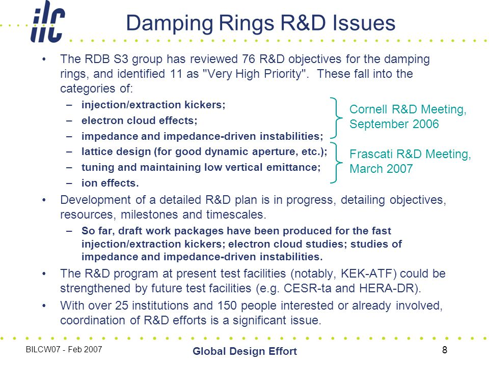 BILCW07 - Feb 2007 Global Design Effort 8 The RDB S3 group has reviewed 76 R&D objectives for the damping rings, and identified 11 as Very High Priority .