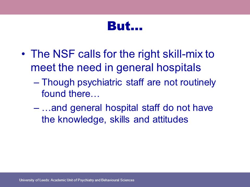 University of Leeds: Academic Unit of Psychiatry and Behavioural Sciences But… The NSF calls for the right skill-mix to meet the need in general hospitals –Though psychiatric staff are not routinely found there… –…and general hospital staff do not have the knowledge, skills and attitudes
