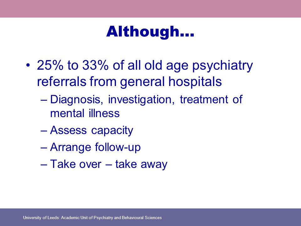 University of Leeds: Academic Unit of Psychiatry and Behavioural Sciences Although… 25% to 33% of all old age psychiatry referrals from general hospitals –Diagnosis, investigation, treatment of mental illness –Assess capacity –Arrange follow-up –Take over – take away