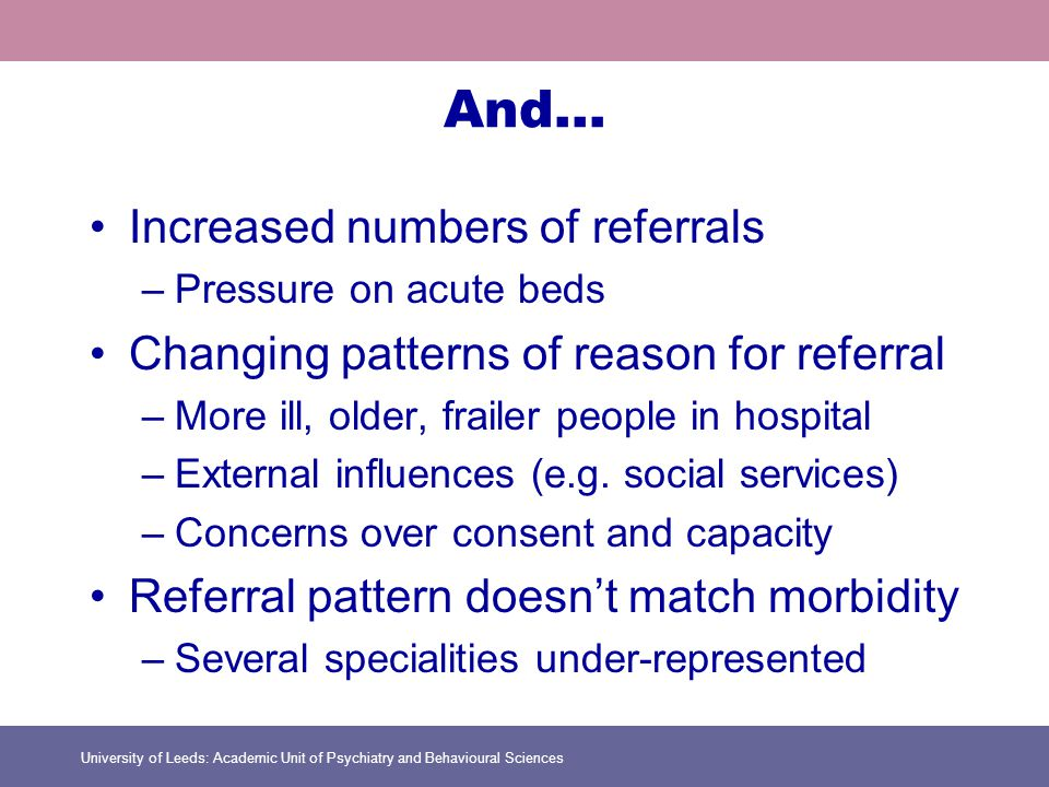 University of Leeds: Academic Unit of Psychiatry and Behavioural Sciences And… Increased numbers of referrals –Pressure on acute beds Changing patterns of reason for referral –More ill, older, frailer people in hospital –External influences (e.g.