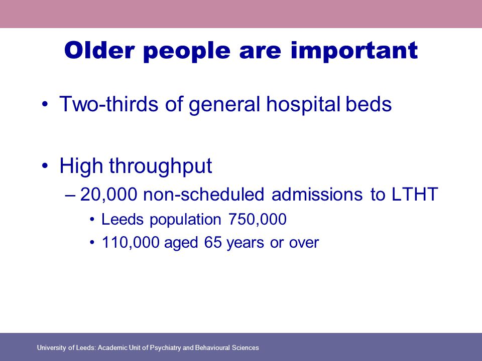 University of Leeds: Academic Unit of Psychiatry and Behavioural Sciences Older people are important Two-thirds of general hospital beds High throughput –20,000 non-scheduled admissions to LTHT Leeds population 750,000 110,000 aged 65 years or over