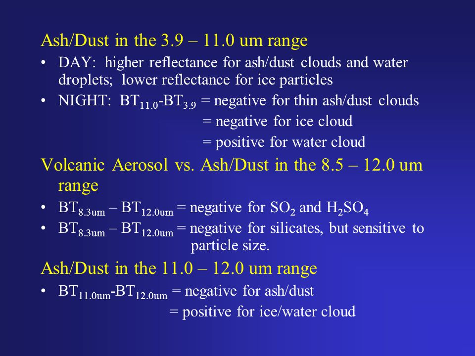 Ash/Dust in the 3.9 – 11.0 um range DAY: higher reflectance for ash/dust clouds and water droplets; lower reflectance for ice particles NIGHT: BT 11.0 -BT 3.9 = negative for thin ash/dust clouds = negative for ice cloud = positive for water cloud Volcanic Aerosol vs.