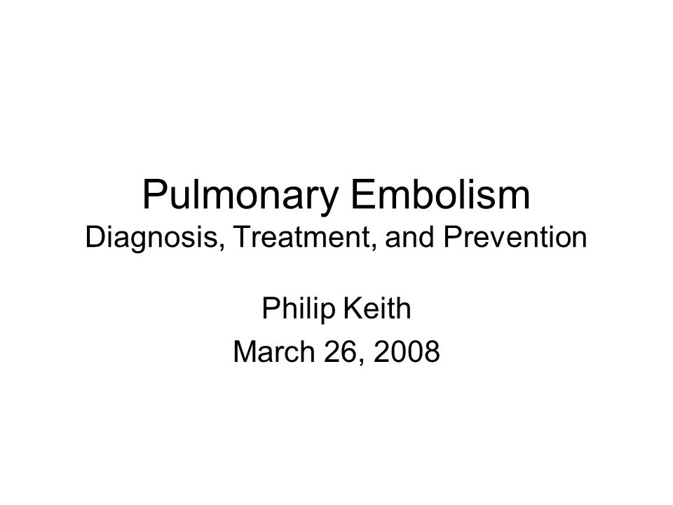 Pulmonary Embolism Diagnosis, Treatment, and Prevention Philip Keith March 26, 2008