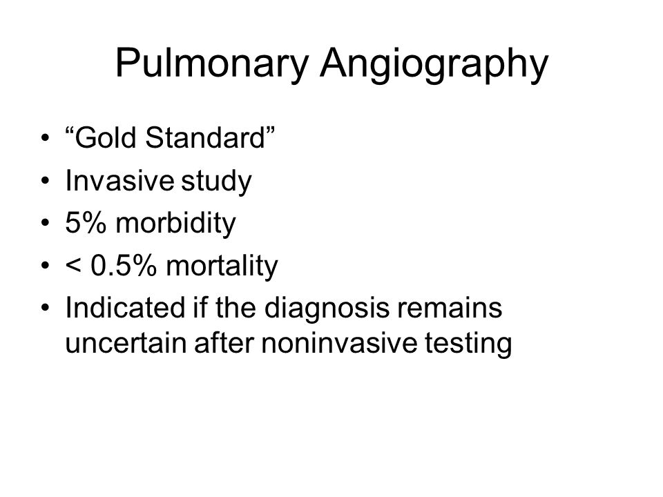 Pulmonary Angiography Gold Standard Invasive study 5% morbidity < 0.5% mortality Indicated if the diagnosis remains uncertain after noninvasive testing