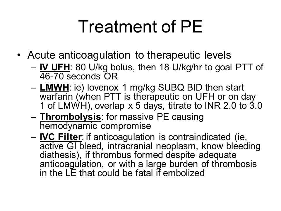 Treatment of PE Acute anticoagulation to therapeutic levels –IV UFH: 80 U/kg bolus, then 18 U/kg/hr to goal PTT of 46-70 seconds OR –LMWH: ie) lovenox 1 mg/kg SUBQ BID then start warfarin (when PTT is therapeutic on UFH or on day 1 of LMWH), overlap x 5 days, titrate to INR 2.0 to 3.0 –Thrombolysis: for massive PE causing hemodynamic compromise –IVC Filter: if anticoagulation is contraindicated (ie, active GI bleed, intracranial neoplasm, know bleeding diathesis), if thrombus formed despite adequate anticoagulation, or with a large burden of thrombosis in the LE that could be fatal if embolized