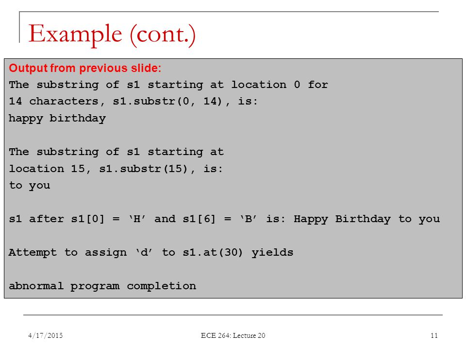 Example (cont.) 4/17/2015 ECE 264: Lecture 20 11 Output from previous slide: The substring of s1 starting at location 0 for 14 characters, s1.substr(0, 14), is: happy birthday The substring of s1 starting at location 15, s1.substr(15), is: to you s1 after s1[0] = 'H' and s1[6] = 'B' is: Happy Birthday to you Attempt to assign 'd' to s1.at(30) yields abnormal program completion