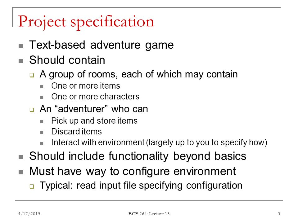 Project specification Text-based adventure game Should contain  A group of rooms, each of which may contain One or more items One or more characters  An adventurer who can Pick up and store items Discard items Interact with environment (largely up to you to specify how) Should include functionality beyond basics Must have way to configure environment  Typical: read input file specifying configuration 4/17/2015 ECE 264: Lecture 13 3