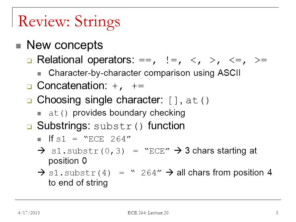 Review: Strings New concepts  Relational operators: ==, !=,, = Character-by-character comparison using ASCII  Concatenation: +, +=  Choosing single character: [], at() at() provides boundary checking  Substrings: substr() function If s1 = ECE 264  s1.substr(0,3) = ECE  3 chars starting at position 0  s1.substr(4) = 264  all chars from position 4 to end of string 4/17/2015 ECE 264: Lecture 20 5