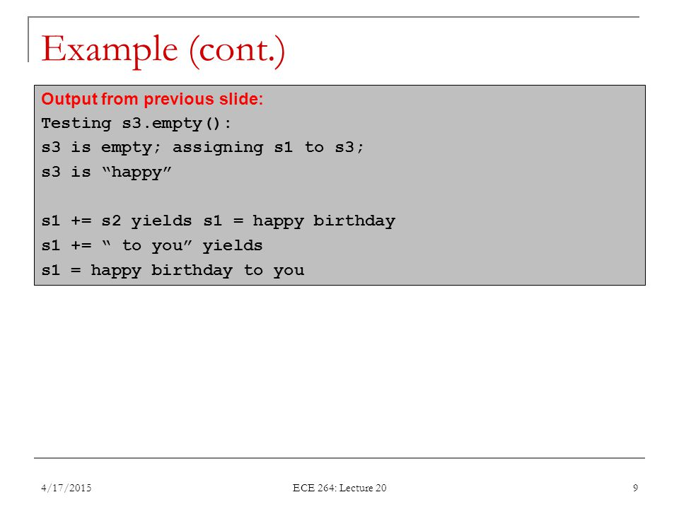 Example (cont.) 4/17/2015 ECE 264: Lecture 20 9 Output from previous slide: Testing s3.empty(): s3 is empty; assigning s1 to s3; s3 is happy s1 += s2 yields s1 = happy birthday s1 += to you yields s1 = happy birthday to you